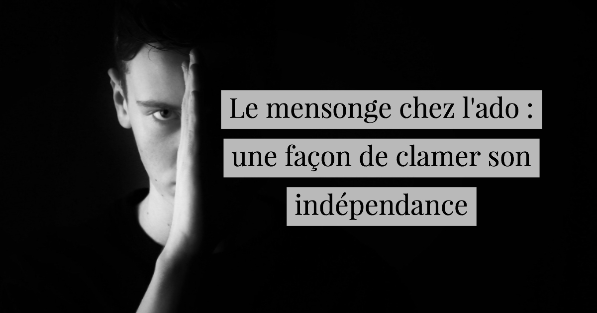 Le Mensonge Chez L Ado Une Facon De Clamer Son Independance